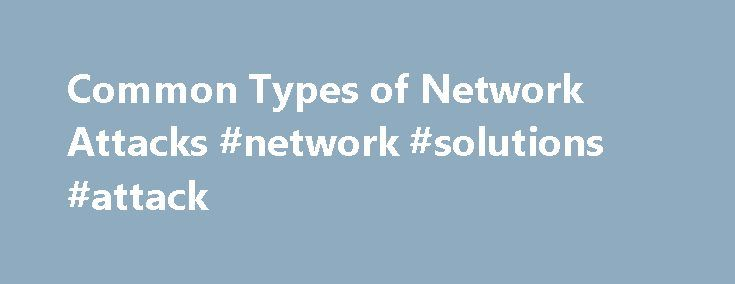Common Types of Network Attacks #network #solutions #attack http://kenya.remmont.com/common-types-of-network-attacks-network-solutions-attack/  # Common Types of Network Attacks Without security measures and controls in place, your data might be subjected to an attack. Some attacks are passive, meaning information is monitored; others are active, meaning the information is altered with intent to corrupt or destroy the data or the network itself. Your networks and data are vulnerable to any…