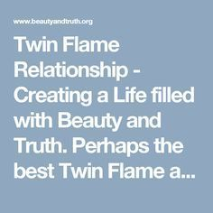 Twin Flame Relationship - Creating a Life filled with Beauty and Truth. Perhaps the best Twin Flame article I've read.