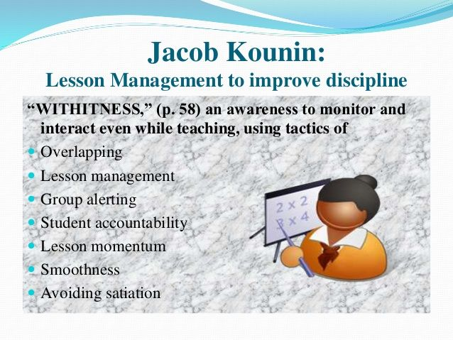 "Jacob Kounin: Lesson Management to improve discipline ""WITHITNESS,"" (p. 58) an awareness to monitor and interact even whil..."