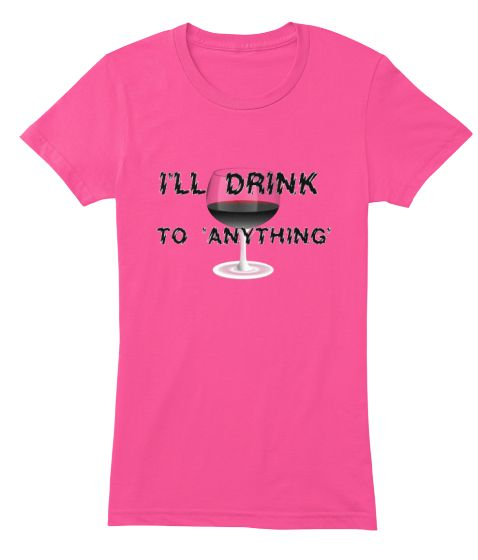 DRINK TO ANYTHING | Teespring Hot new design! available for a limited time so hrry and get your order in!! #Wine lovers!