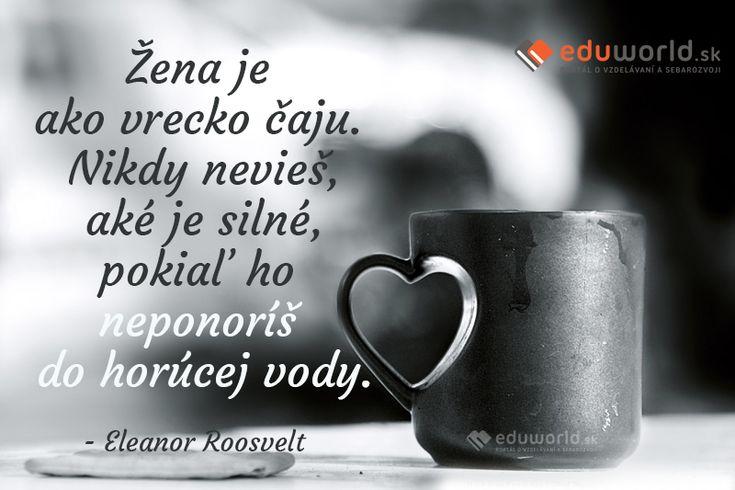 Žena je ako vrecko čaju. Nikdy nevieš, aké je silné, pokiaľ ho neponoríš do horúcej vody.  (Eleanor Roosvelt)