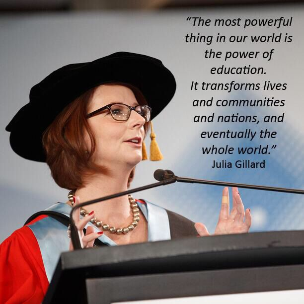 Words of wisdom from former Australian Prime Minister, the always and forever Right Honourable, Ms Julia Gillard on the power and importance of education, for all.