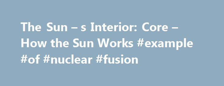The Sun – s Interior: Core – How the Sun Works #example #of #nuclear #fusion http://ghana.nef2.com/the-sun-s-interior-core-how-the-sun-works-example-of-nuclear-fusion/  # How the Sun Works A powerful solar flare erupted from Sunspot 486 on Oct. 28, 2003. The flare sent X-rays traveling at the speed of light toward Earth, causing a radio storm in the ionosphere. The core starts from the center and extends outward to encompass 25 percent of the sun's radius. Its temperature is greater than 15…