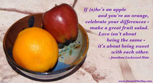 If (s)he's an apple and you're an orange,  celebrate your differences -  make a great fruit salad.  Love isn't about being the same -  it's about being sweet with each other.  - Jonathan Lockwood Huie
