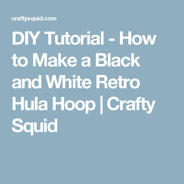 DIY Tutorial - How to Make a Black and White Retro Hula Hoop   Crafty Squid
