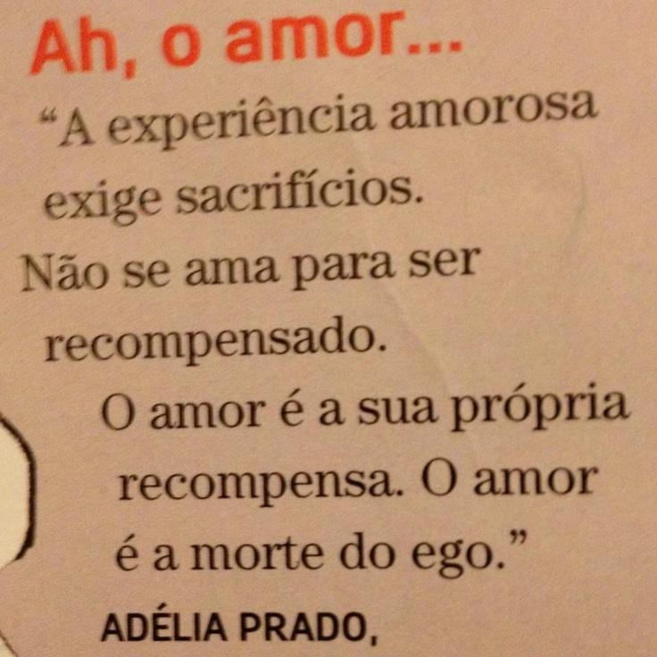 A experiência amorosa exige sacrifícios. não se ama para ser recompensado. o amor é a sua própria recompensa. o amor é a morte do ego - adélia prado