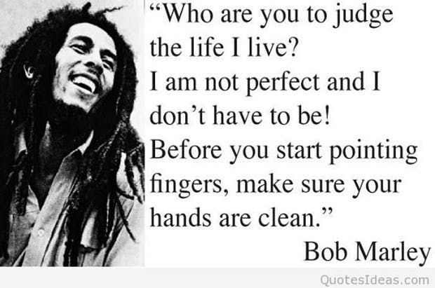 """""""Who are you judge the life I live? I am not perfect and I don't have to be! Before you start pointing fingers, make sure your hands are clean."""" — Bob Marley"""
