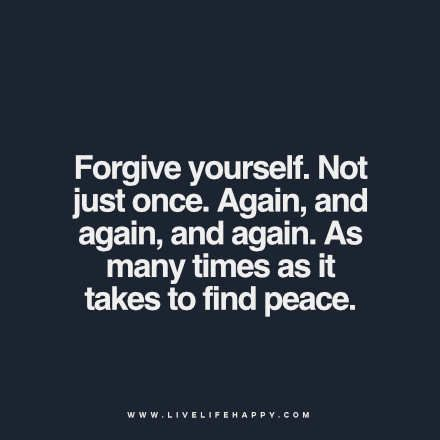 Forgive yourself. Not just once. Again, and again, and again. As many times as it takes to find peace. - Unknown