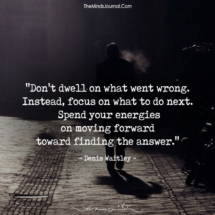 Don't Dwell On What Went Wrong. - https://themindsjournal.com/dont-dwell-on-what-went-wrong/