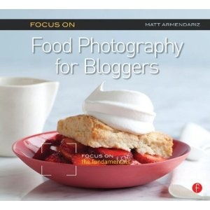 Focus On Food Photography for Bloggers (Focus On Series): Focus on the Fundamentals