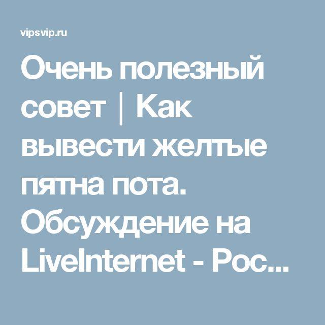 Очень полезный совет│Как вывести желтые пятна пота. Обсуждение на LiveInternet - Российский Сервис Онлайн-Дневников