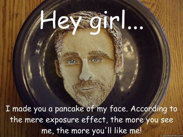 Hey girl... I made you a pancake of my face. According to the mere exposure effect, the more you see me, the more you'll like me! - Pancake Ryan Gosling