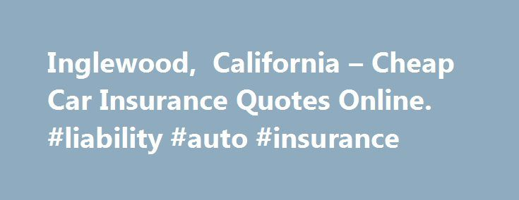 Inglewood, California – Cheap Car Insurance Quotes Online. #liability #auto #insurance http://remmont.com/inglewood-california-cheap-car-insurance-quotes-online-liability-auto-insurance/  #cheap car insurance quotes # FREE Inglewood, CA CAR INSURANCE QUOTES Distracted Drivers: Is your teenager nearing legal driving age? Are you worried about the looming high cost of insuring a teenage driver? Discover some things you can do to lower the costs, click: Coverage for teen drivers 101 Driving…