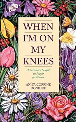 When Im On My Knees Devotional Thoughts Prayer For Women Anita