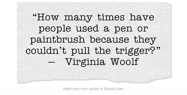"""""""How many times have people used a pen or paintbrush because they couldn't pull the trigger?"""" — Virginia Woolf Artiste manque"""
