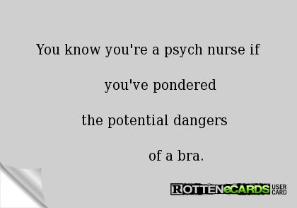 You know you're a psych nurse if you've pondered the potential dangers of a bra.