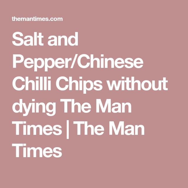 Salt and Pepper/Chinese Chilli Chips without dying The Man Times | The Man Times