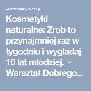 Kosmetyki naturalne: Zrob to przynajmniej raz w tygodniu i wygladaj 10 lat mlodziej. ~ Warsztat Dobrego Słowa