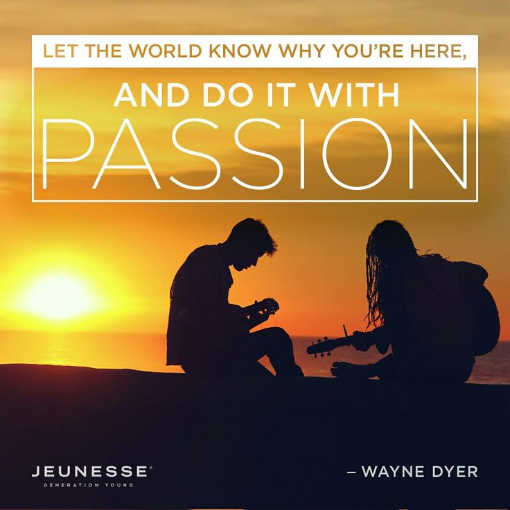 Let the world know why you're here, and do it with passion.   Waybe Dyer