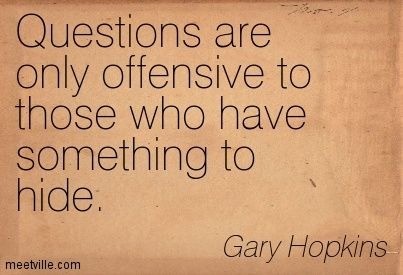 Questions are only offensive to those who have something to hide. Gary Hopkins