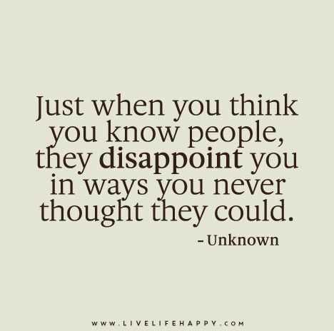 Just when you think you know people, they disappoint you in ways you never thought they could.