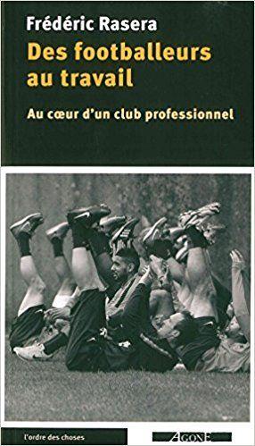 Des footballeurs au travail : Au coeur d'un club professionnel - Frédéric Rasera