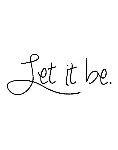 perfection. let it be. tattoo.. I am thinking I will  get this and it will be my sister Nicole's handwriting. She used to say this to me all the time :)