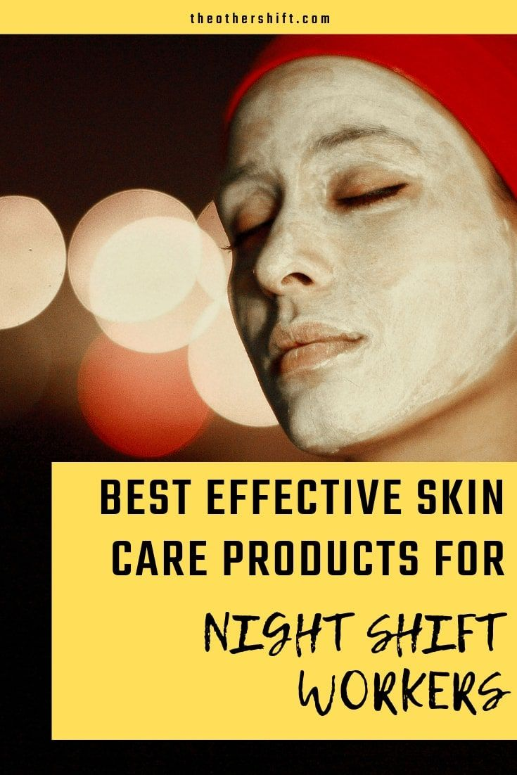 Best Effective Skin Care Products For Night Shift Workers Effective Skin Care Products Night Shift Night Shift Problems