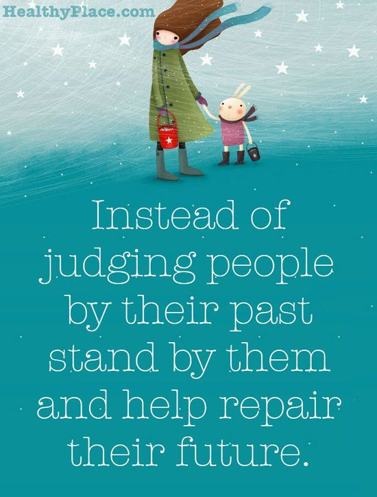 instead of judging people by their past stand by them and help repair their future.