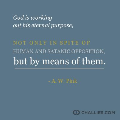 """""""God is working out His eternal purpose, not only in spite of human and satanic opposition, but y means of them."""" ~A. W. Pink"""