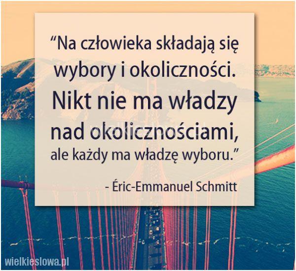 Na człowieka składają się wybory i okoliczności. Nikt nie ma władzy nad okolicznościami, ale każdy ma władzę wyboru. Eric-Emmanuel Schmitt