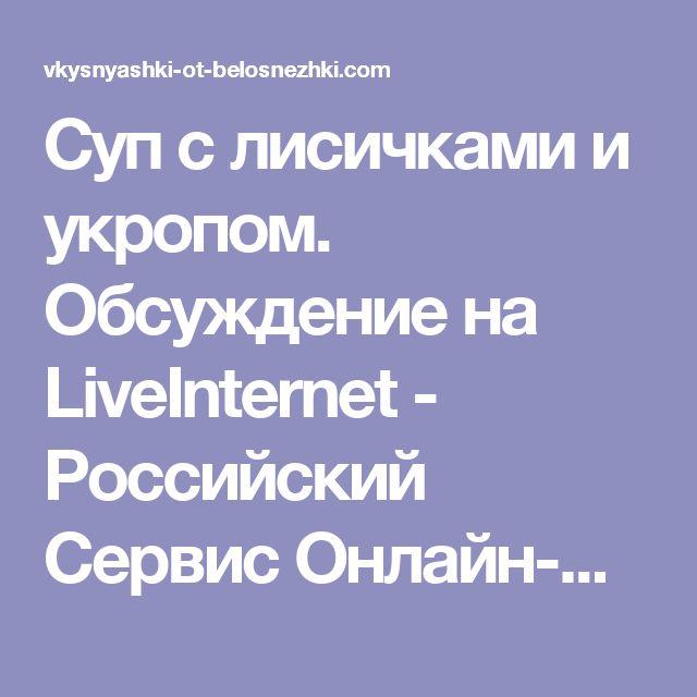 Суп с лисичками и укропом. Обсуждение на LiveInternet - Российский Сервис Онлайн-Дневников