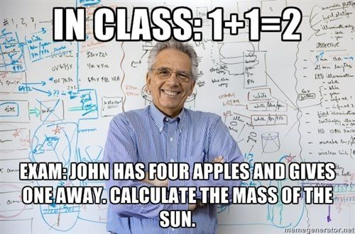 Sounds a lot like my CHEMISTRY class. Ugh.