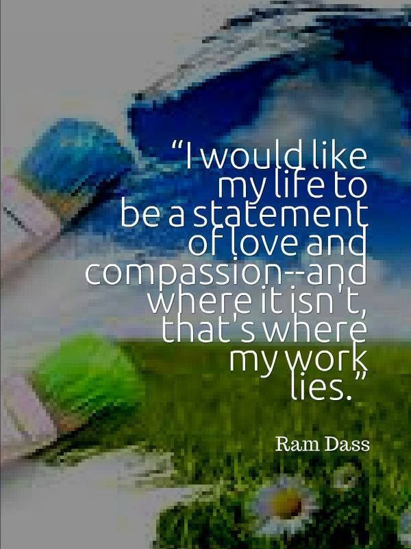 I would like my life to be a statement of love and compassion - and where it isn't that's where my work is - Ram Dass