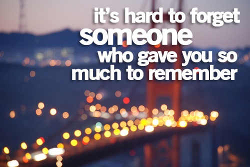 """""""its hard to forget someone that gave you so much to remember"""""""
