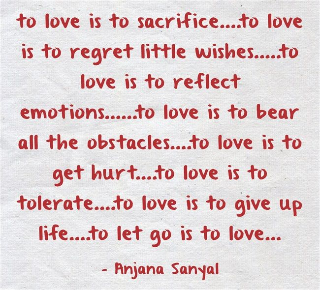 to love is to sacrifice....to love is to regret little wishes.....to love is to reflect emotions......to love is to bear all the obstacles....to love is to get hurt....to love is to tolerate....to love is to give up life....to let go is to love...