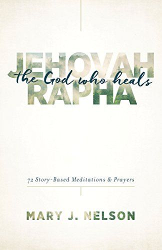 Jehovah-Rapha: The God Who Heals: 72 Story-Based Meditations and Prayers by [Nelson, Mary J.]