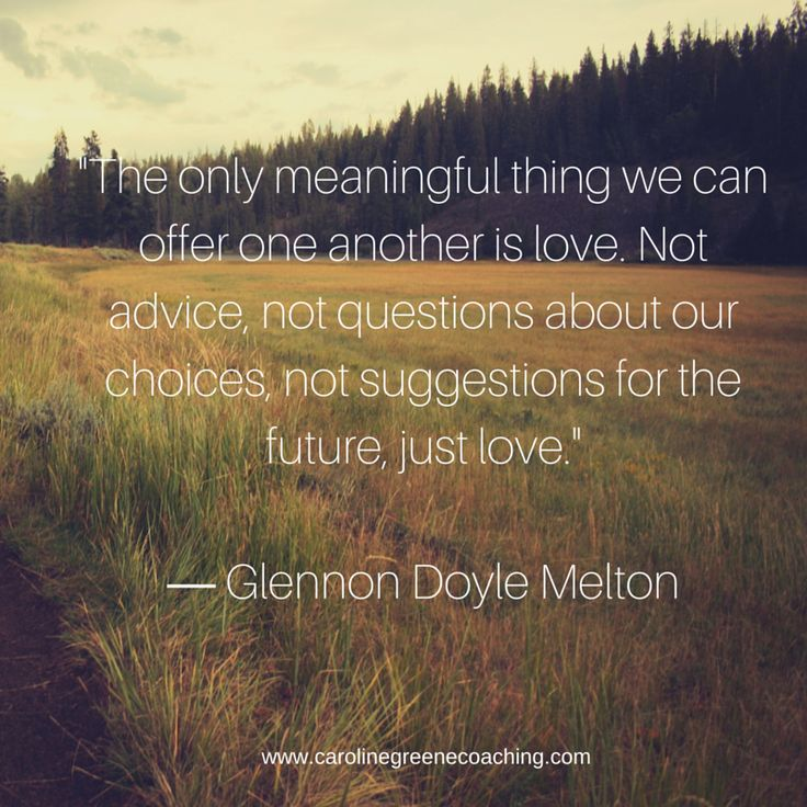 The only meaningful thing we can offer one another is love. Not advice, not questions about our choices, not suggestions for the future, just love. ― Glennon Doyle Melton