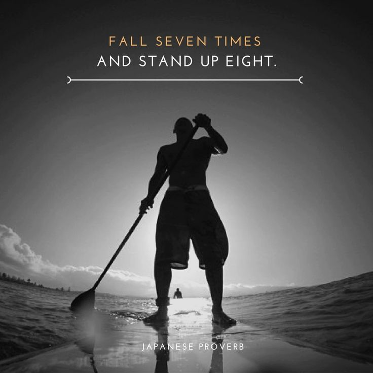 Fall seven times and stand up eight. Japanese Proverb