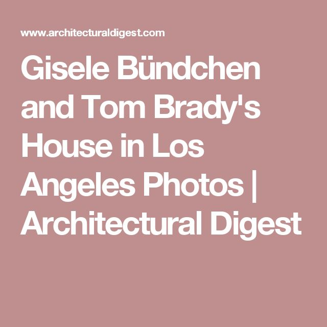 Gisele Bündchen and Tom Brady's House in Los Angeles Photos | Architectural Digest