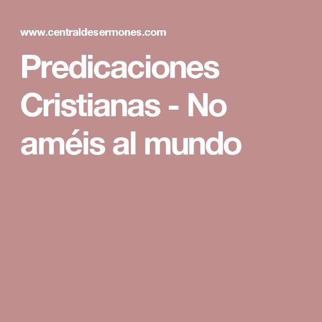 Predicaciones Cristianas - No améis al mundo