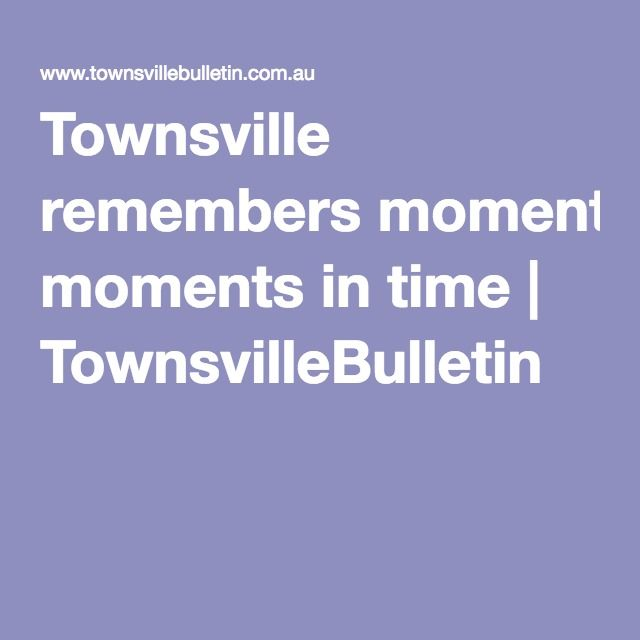 Townsville remembers moments in time | TownsvilleBulletin
