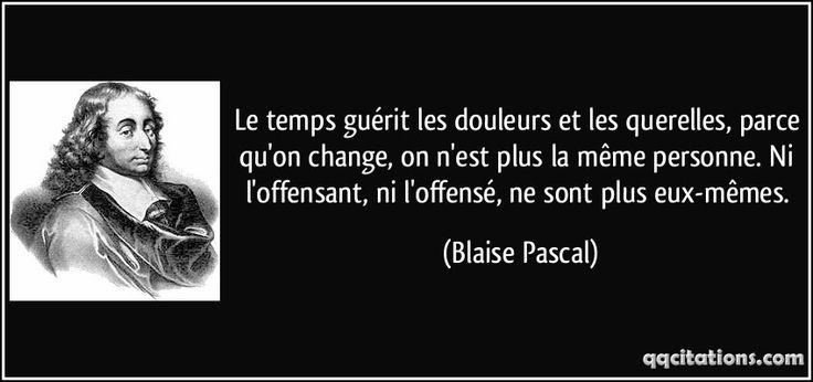 Le temps guérit les douleurs et les querelles, parce qu'on change, on n'est plus la même personne. Ni l'offensant, ni l'offensé, ne sont plus eux-mêmes. - Blaise Pascal