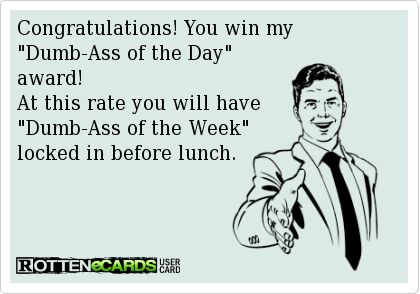 Congratulations! You win my  Dumb-Ass of the Day  award!  At this rate you will have  Dumb-Ass of the Week  locked in before lunch.: Quotes Sayings Funniessssss, Fun E Stuff, Locked In Before Lunch, Funny Stuff, Dumb Ass Of The Day Award, Giggles