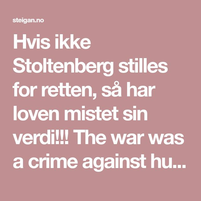 Hvis ikke Stoltenberg stilles for retten, så har loven mistet sin verdi!!!   The war was a crime against humanity, and Jens Stoltenberg and his reddish government should be brought before an international court. But Stoltenberg should also be brought to court in Norway for breach of the Constitution and other Norwegian laws. If that does not happen, the law has lost its value!!!