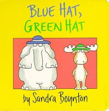 Blue Hat, Green Hat by Sandra Boynton.  Serious silliness for all ages. Artist Sandra Boynton is back and better than ever with completely redrawn versions of her multi-million selling board books. These whimsical and hilarious books, featuring nontraditional texts and her famous animal characters, have been printed on thick board pages, and are sure to educate and entertain children of all ages.