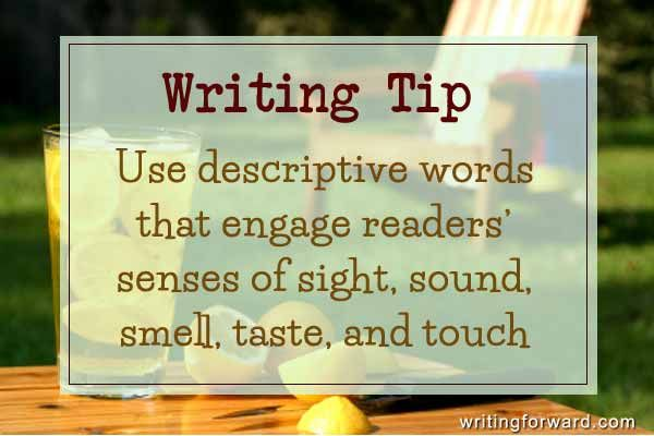 Writing tip: Use descriptive words that engage readers' senses of sight, sound, smell, taste, and touch.