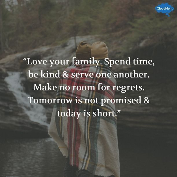 Love your family. Spend time, be kind & serve one another. Make no room for regrets. Tomorrow is not promised & today is short.