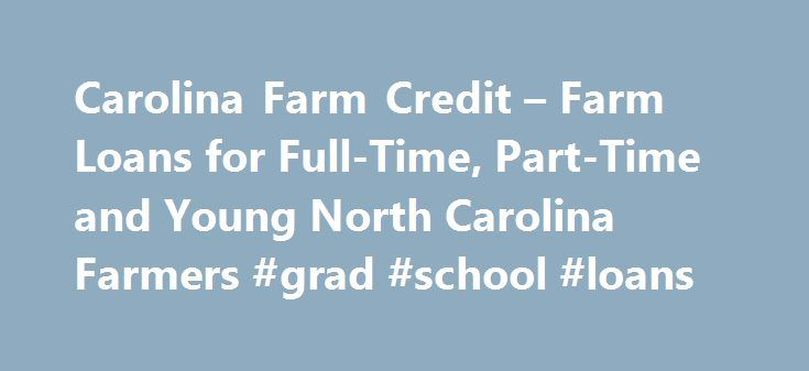 Carolina Farm Credit – Farm Loans for Full-Time, Part-Time and Young North Carolina Farmers #grad #school #loans http://loans.remmont.com/carolina-farm-credit-farm-loans-for-full-time-part-time-and-young-north-carolina-farmers-grad-school-loans/  #farm loans # Farm Loans We offer loans for farms and land in North Carolina to both full- and part-time farmers. Whatever your plans are for your place in the country, Carolina Farm Credit is the place to start. Farms We understand the challenges…