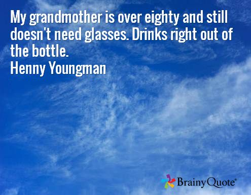 My grandmother is over eighty and still doesn't need glasses. Drinks right out of the bottle. Henny Youngman